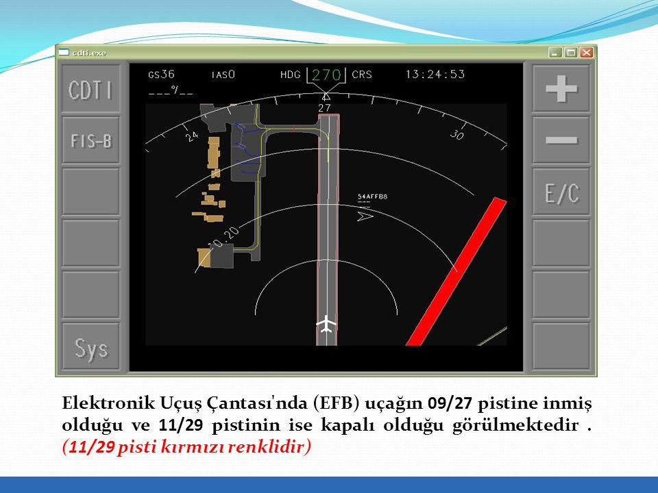 Elektronik Uçuş Çantası nda (EFB) uçağın 09/27 pistine inmiş olduğu ve 11/29 pistinin ise kapalı olduğu görülmektedir.