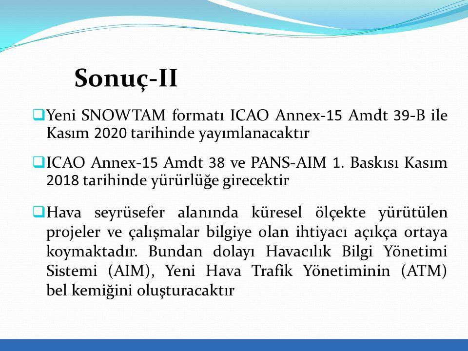 Sonuç-II  Yeni SNOWTAM formatı ICAO Annex-15 Amdt 39-B ile Kasım 2020 tarihinde yayımlanacaktır  ICAO Annex-15 Amdt 38 ve PANS-AIM 1.