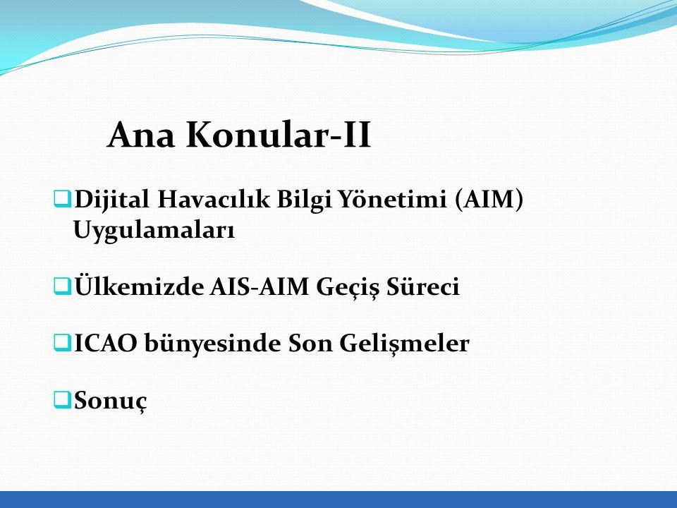  Dijital Havacılık Bilgi Yönetimi (AIM) Uygulamaları  Ülkemizde AIS-AIM Geçiş Süreci  ICAO bünyesinde Son Gelişmeler  Sonuç Ana Konular-II