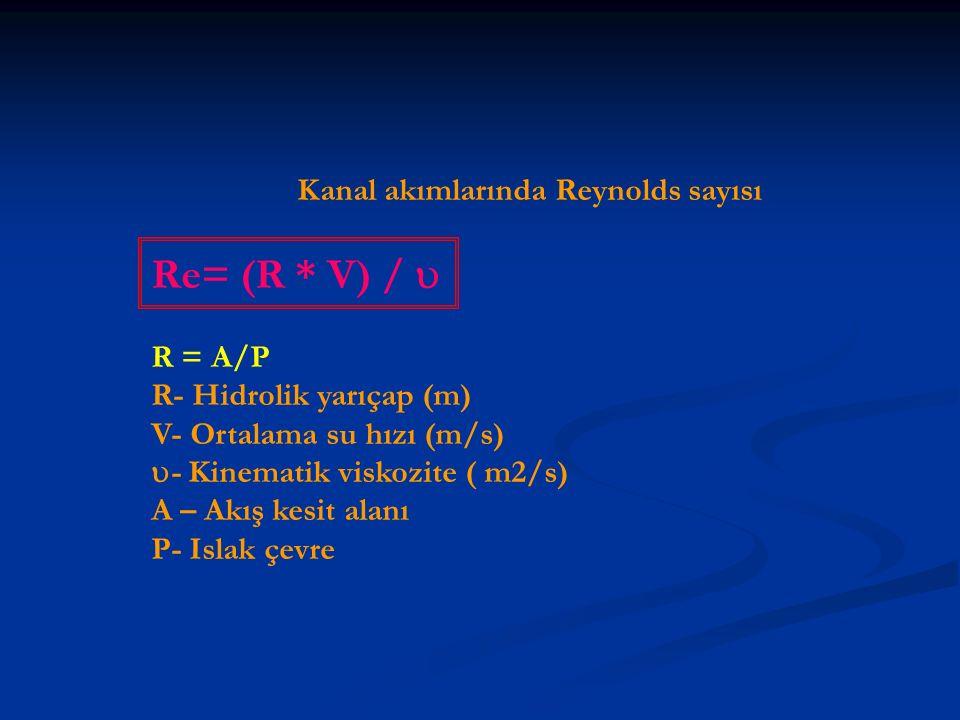 Kanal akımlarında Reynolds sayısı Re= (R * V) /  R = A/P R- Hidrolik yarıçap (m) V- Ortalama su hızı (m/s)  - Kinematik viskozite ( m2/s) A – Akış kesit alanı P- Islak çevre