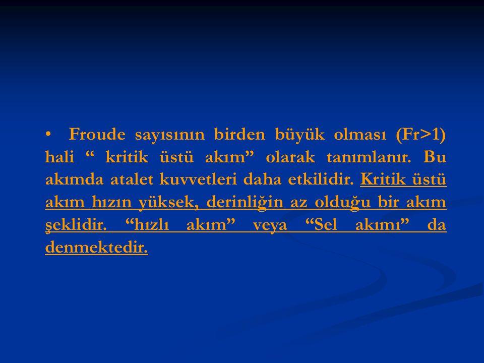 """Froude sayısının birden büyük olması (Fr>1) hali """" kritik üstü akım"""" olarak tanımlanır. Bu akımda atalet kuvvetleri daha etkilidir. Kritik üstü akım h"""