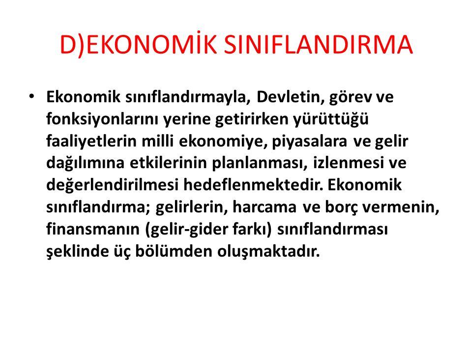 D)EKONOMİK SINIFLANDIRMA Ekonomik sınıflandırmayla, Devletin, görev ve fonksiyonlarını yerine getirirken yürüttüğü faaliyetlerin milli ekonomiye, piya