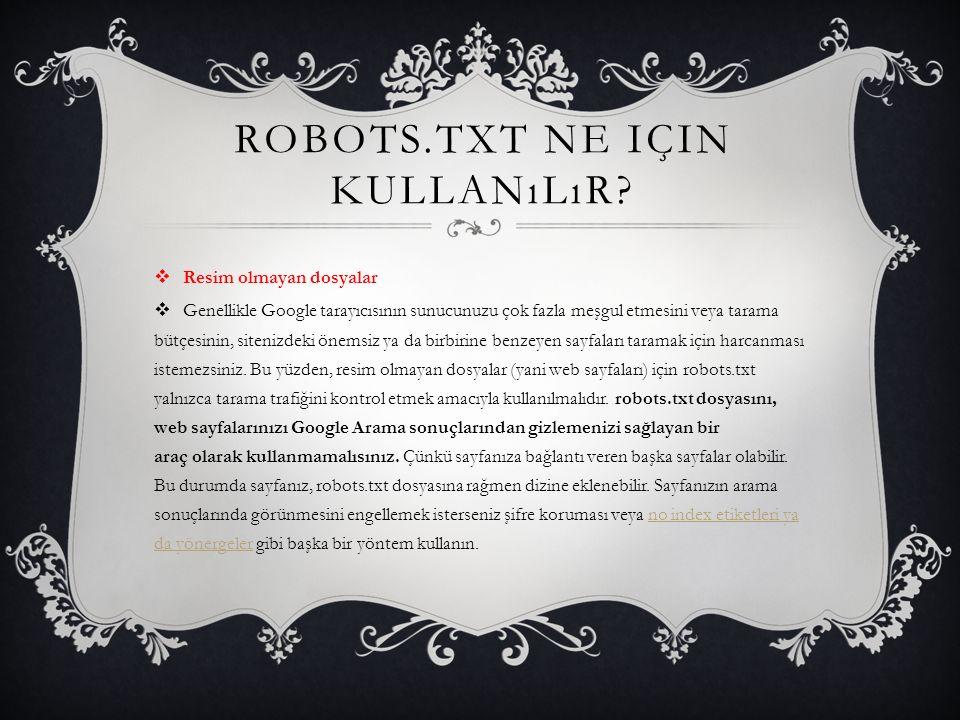 ROBOTS.TXT NE IÇIN KULLANıLıR?  Resim olmayan dosyalar  Genellikle Google tarayıcısının sunucunuzu çok fazla meşgul etmesini veya tarama bütçesinin,