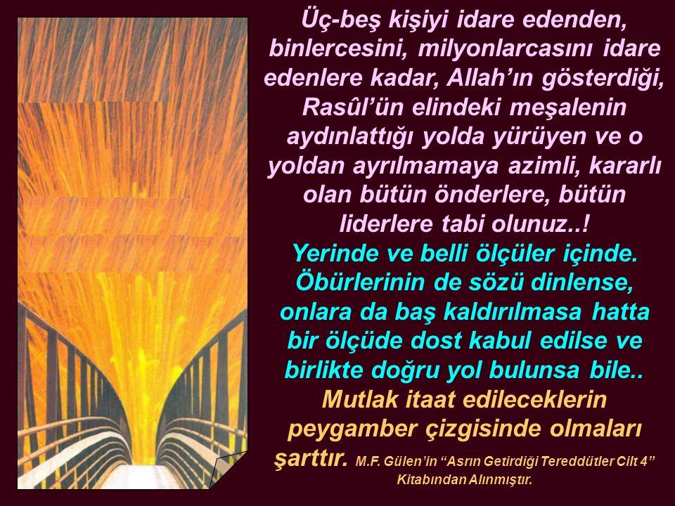 Üç-beş kişiyi idare edenden, binlercesini, milyonlarcasını idare edenlere kadar, Allah'ın gösterdiği, Rasûl'ün elindeki meşalenin aydınlattığı yolda y