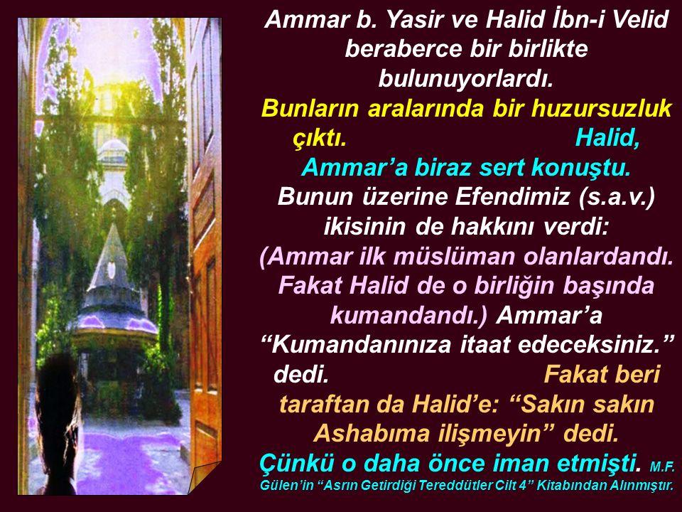Ammar b. Yasir ve Halid İbn-i Velid beraberce bir birlikte bulunuyorlardı. Bunların aralarında bir huzursuzluk çıktı. Halid, Ammar'a biraz sert konuşt