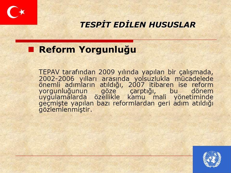 TESPİT EDİLEN HUSUSLAR TESPİT EDİLEN HUSUSLAR Reform Yorgunluğu TEPAV tarafından 2009 yılında yapılan bir çalışmada, 2002-2006 yılları arasında yolsuzlukla mücadelede önemli adımların atıldığı, 2007 itibaren ise reform yorgunluğunun göze çarptığı, bu dönem uygulamalarda özellikle kamu mali yönetiminde geçmişte yapılan bazı reformlardan geri adım atıldığı gözlemlenmiştir.