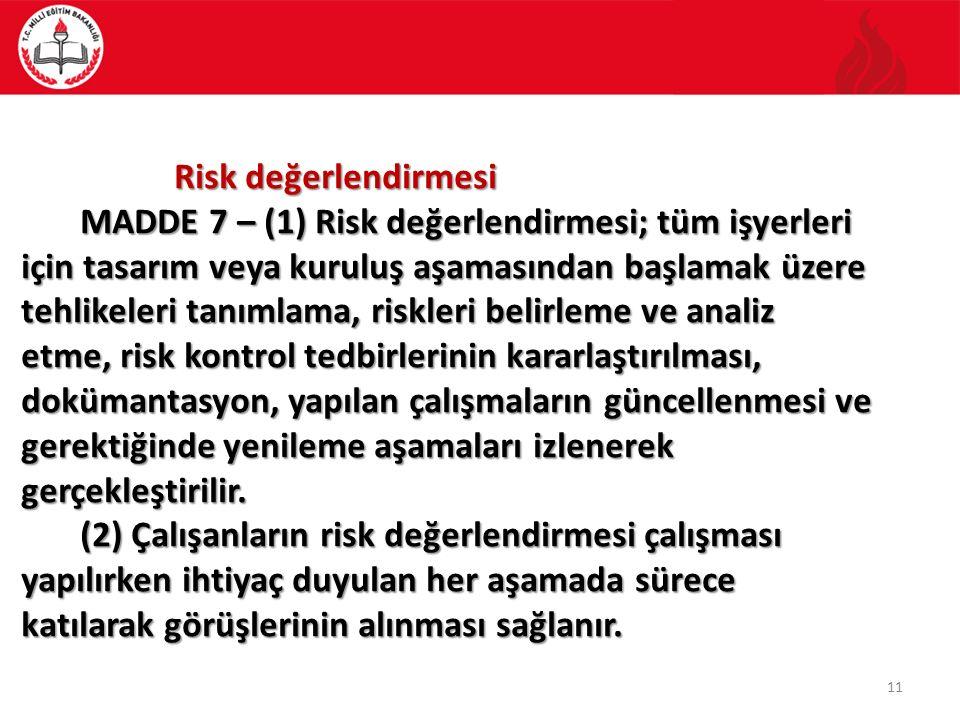 11 Risk değerlendirmesi Risk değerlendirmesi MADDE 7 – (1) Risk değerlendirmesi; tüm işyerleri için tasarım veya kuruluş aşamasından başlamak üzere tehlikeleri tanımlama, riskleri belirleme ve analiz etme, risk kontrol tedbirlerinin kararlaştırılması, dokümantasyon, yapılan çalışmaların güncellenmesi ve gerektiğinde yenileme aşamaları izlenerek gerçekleştirilir.