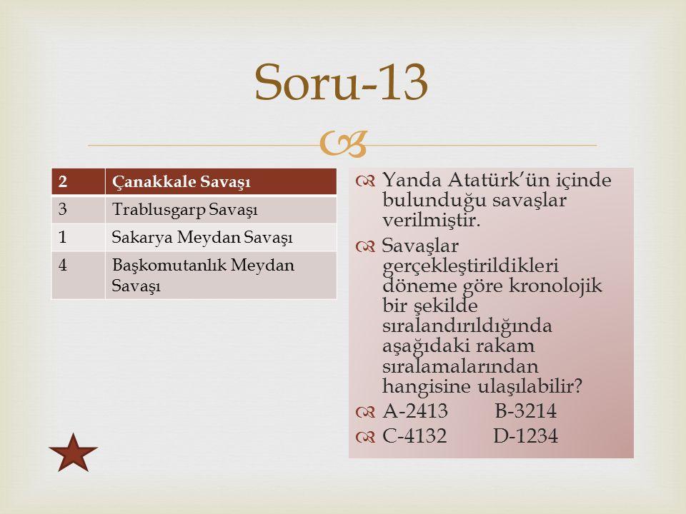  Soru-13 2Çanakkale Savaşı 3Trablusgarp Savaşı 1Sakarya Meydan Savaşı 4Başkomutanlık Meydan Savaşı  Yanda Atatürk'ün içinde bulunduğu savaşlar verilmiştir.