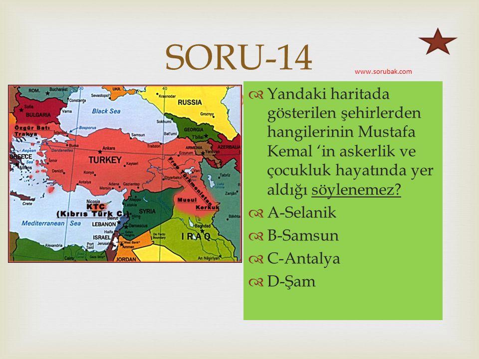  SORU-14  Yandaki haritada gösterilen şehirlerden hangilerinin Mustafa Kemal 'in askerlik ve çocukluk hayatında yer aldığı söylenemez.