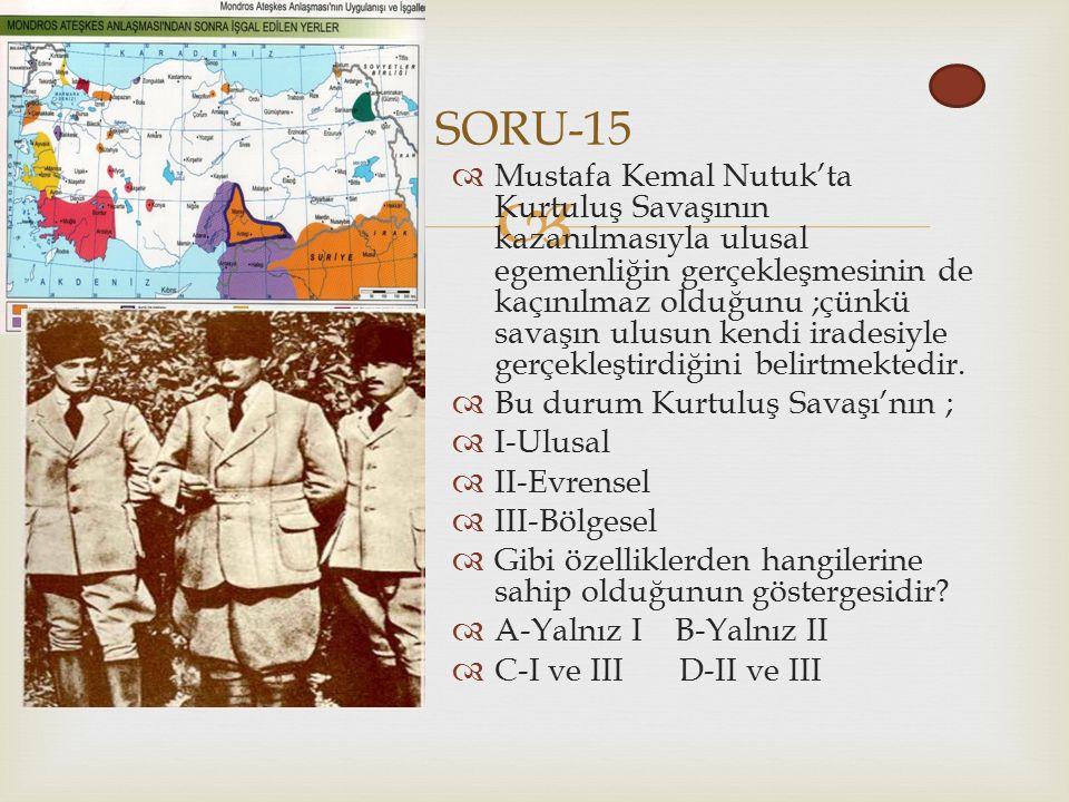  SORU-15  Mustafa Kemal Nutuk'ta Kurtuluş Savaşının kazanılmasıyla ulusal egemenliğin gerçekleşmesinin de kaçınılmaz olduğunu ;çünkü savaşın ulusun kendi iradesiyle gerçekleştirdiğini belirtmektedir.