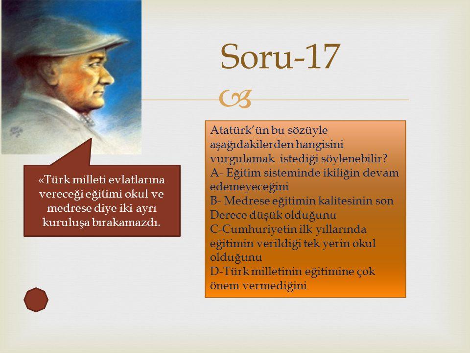  Soru-17 «Türk milleti evlatlarına vereceği eğitimi okul ve medrese diye iki ayrı kuruluşa bırakamazdı.