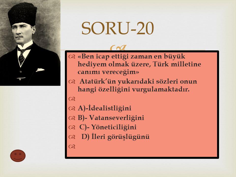  SORU-20  «Ben icap ettiği zaman en büyük hediyem olmak üzere, Türk milletine canımı vereceğim»  Atatürk'ün yukarıdaki sözleri onun hangi özelliğini vurgulamaktadır.