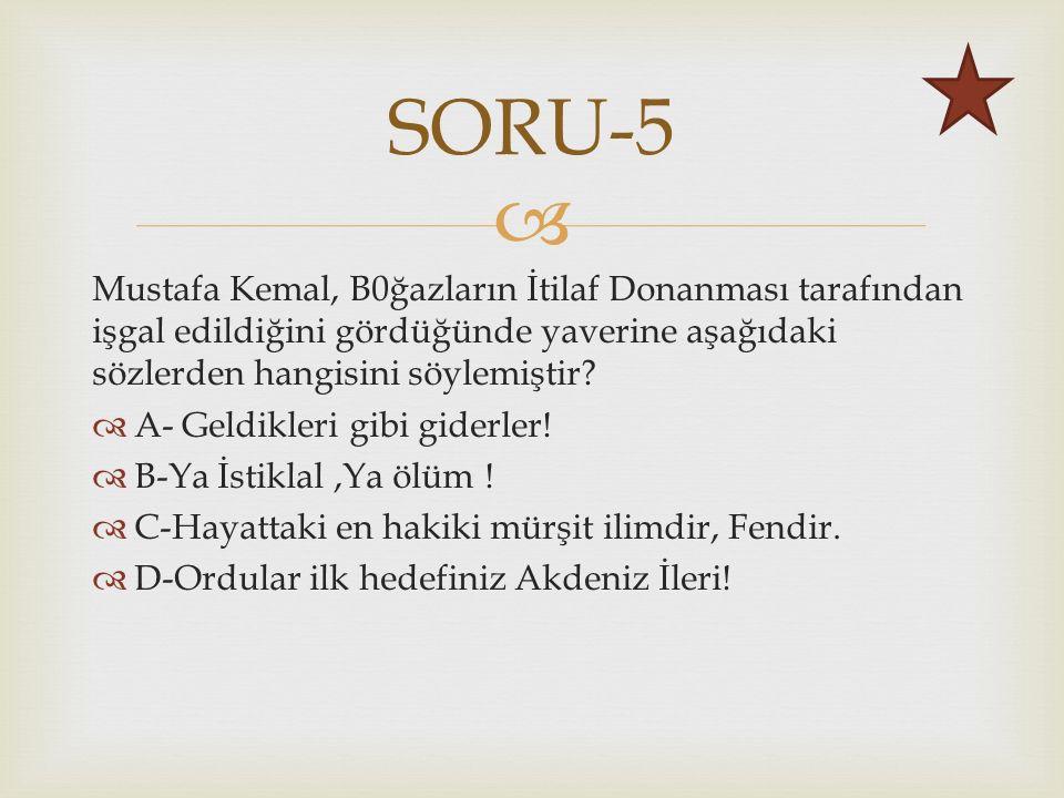  Mustafa Kemal, B0ğazların İtilaf Donanması tarafından işgal edildiğini gördüğünde yaverine aşağıdaki sözlerden hangisini söylemiştir.