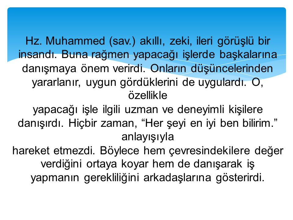 Hz. Muhammed (sav.) akıllı, zeki, ileri görüşlü bir insandı. Buna rağmen yapacağı işlerde başkalarına danışmaya önem verirdi. Onların düşüncelerinden