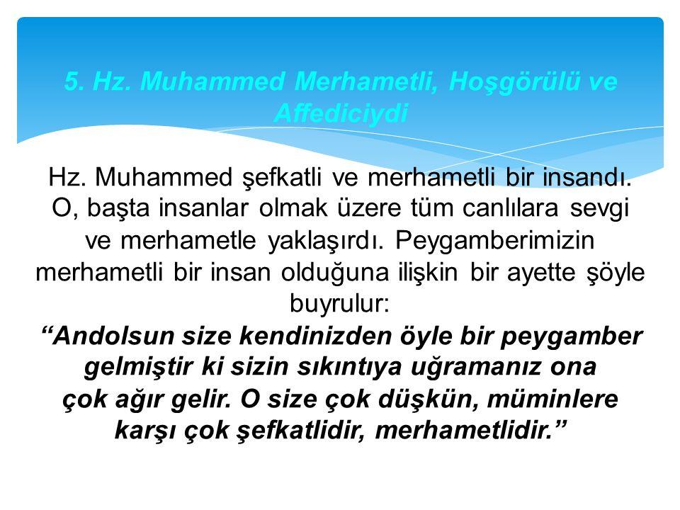 5. Hz. Muhammed Merhametli, Hoşgörülü ve Affediciydi Hz. Muhammed şefkatli ve merhametli bir insandı. O, başta insanlar olmak üzere tüm canlılara sevg