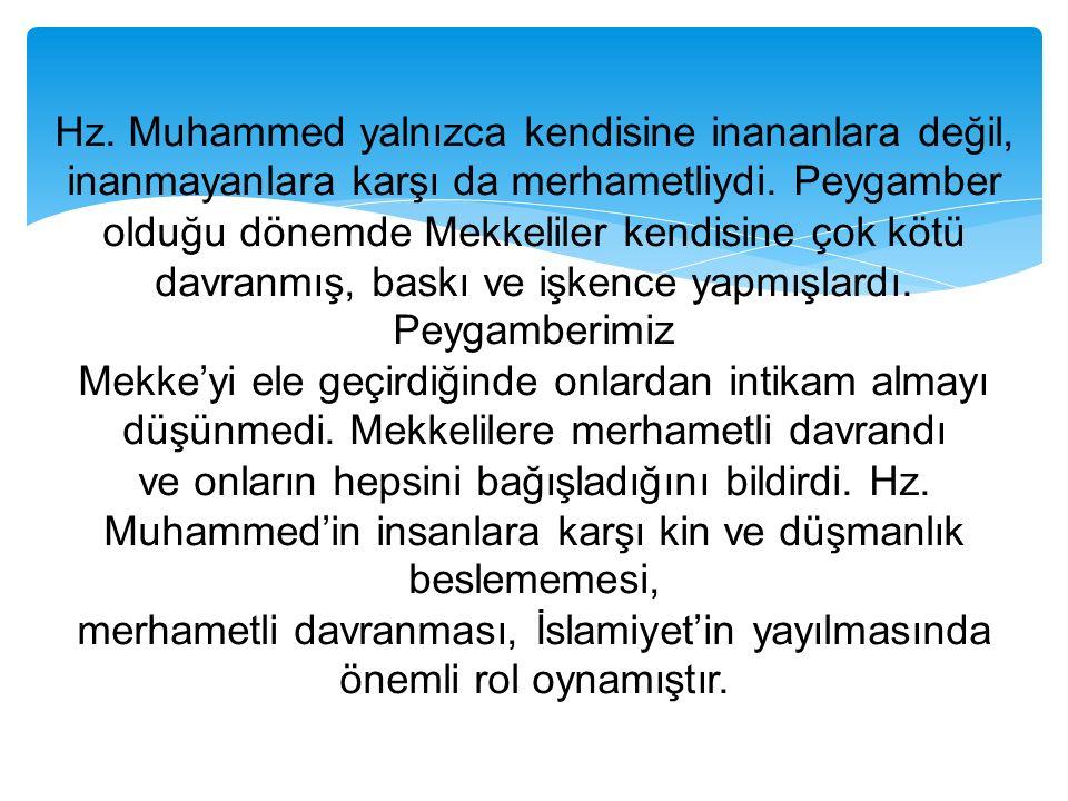 Hz. Muhammed yalnızca kendisine inananlara değil, inanmayanlara karşı da merhametliydi. Peygamber olduğu dönemde Mekkeliler kendisine çok kötü davranm