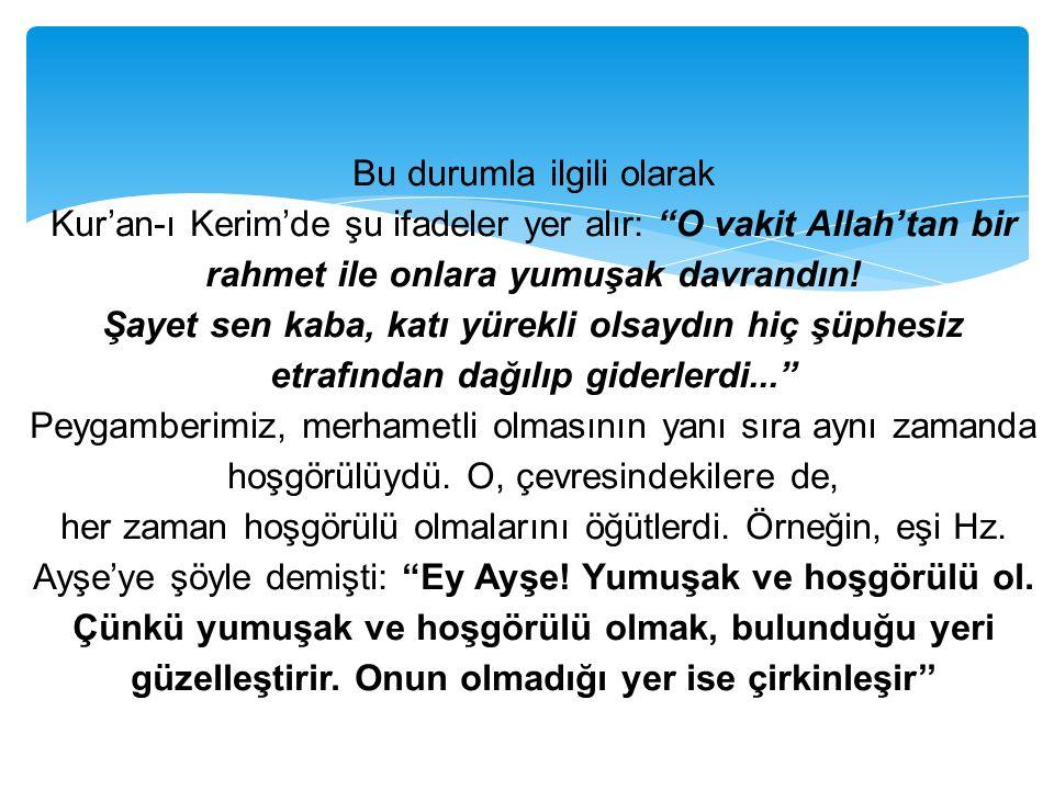 """Bu durumla ilgili olarak Kur'an-ı Kerim'de şu ifadeler yer alır: """"O vakit Allah'tan bir rahmet ile onlara yumuşak davrandın! Şayet sen kaba, katı yüre"""
