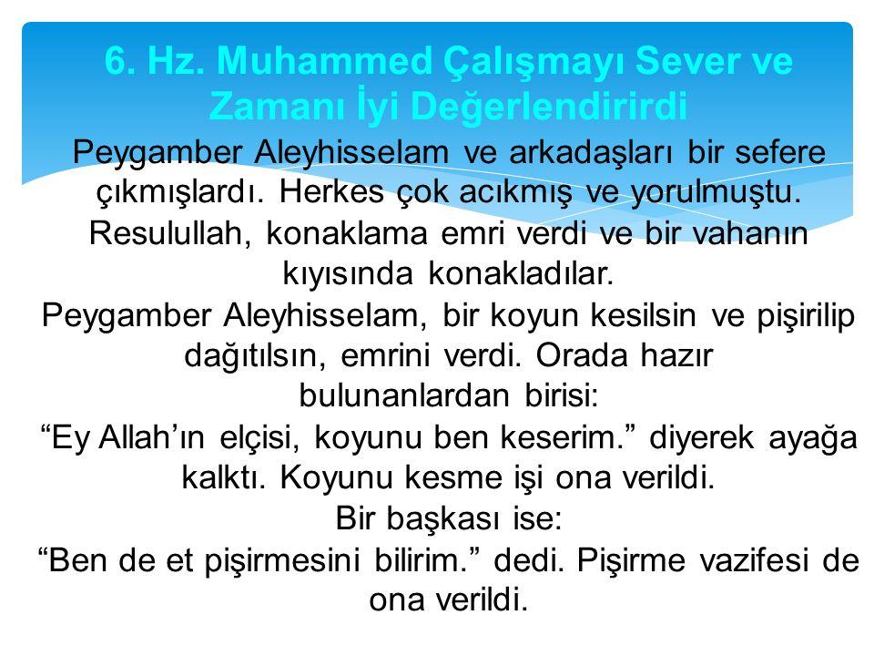 6. Hz. Muhammed Çalışmayı Sever ve Zamanı İyi Değerlendirirdi Peygamber Aleyhisselam ve arkadaşları bir sefere çıkmışlardı. Herkes çok acıkmış ve yoru