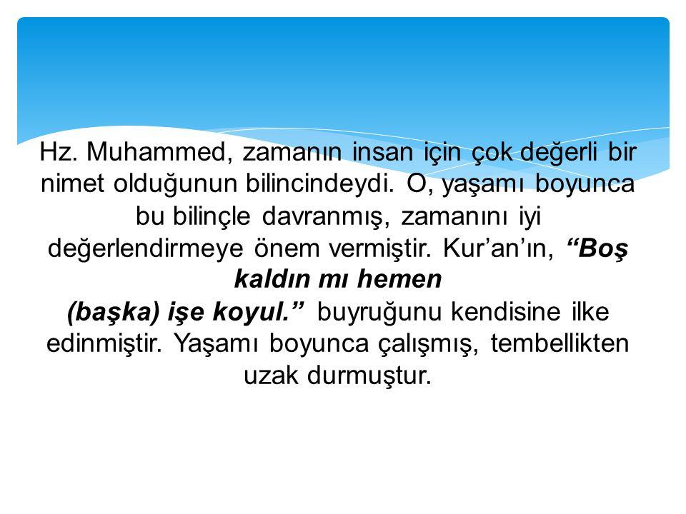 Hz. Muhammed, zamanın insan için çok değerli bir nimet olduğunun bilincindeydi. O, yaşamı boyunca bu bilinçle davranmış, zamanını iyi değerlendirmeye