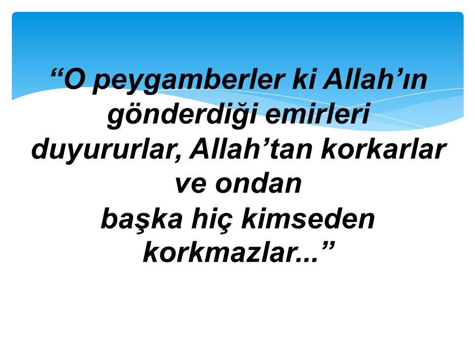 """""""O peygamberler ki Allah'ın gönderdiği emirleri duyururlar, Allah'tan korkarlar ve ondan başka hiç kimseden korkmazlar..."""""""