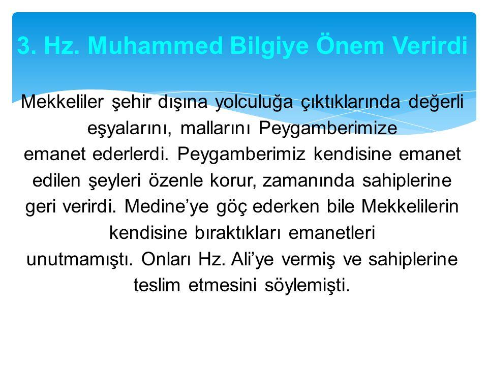 3. Hz. Muhammed Bilgiye Önem Verirdi Mekkeliler şehir dışına yolculuğa çıktıklarında değerli eşyalarını, mallarını Peygamberimize emanet ederlerdi. Pe