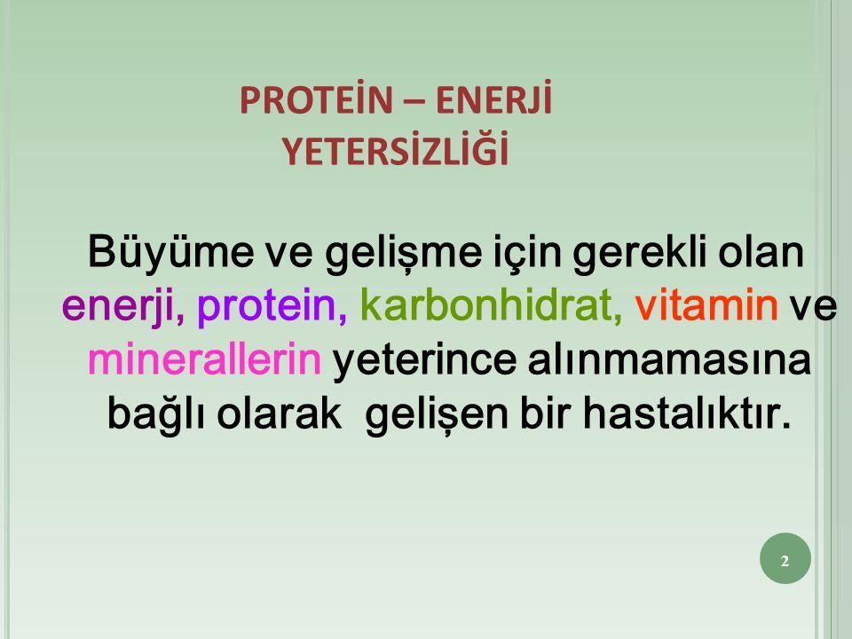PROTEİN – ENERJİ YETERSİZLİĞİ Büyüme ve gelişme için gerekli olan enerji, protein, karbonhidrat, vitamin ve minerallerin yeterince alınmamasına bağlı