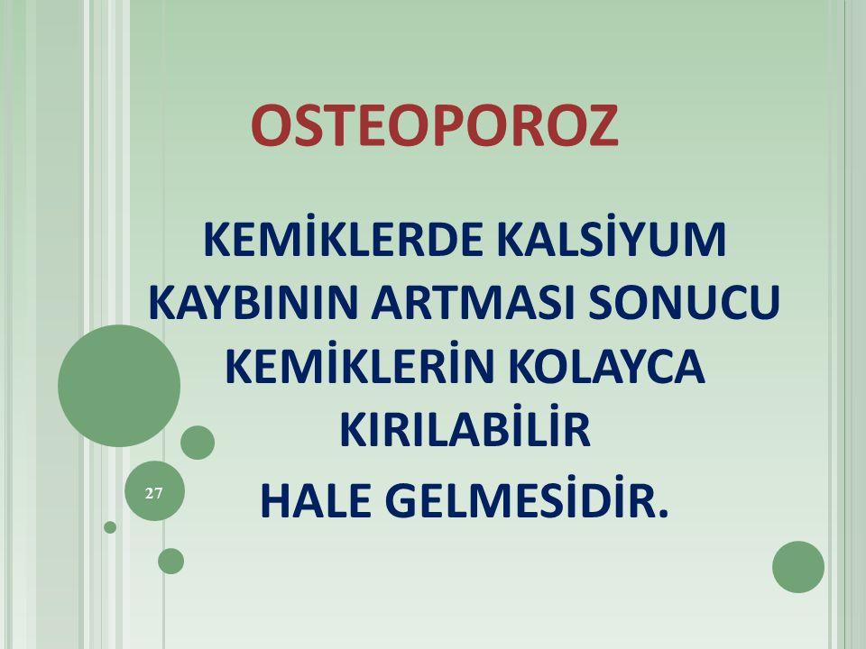 OSTEOPOROZ KEMİKLERDE KALSİYUM KAYBININ ARTMASI SONUCU KEMİKLERİN KOLAYCA KIRILABİLİR HALE GELMESİDİR. 27