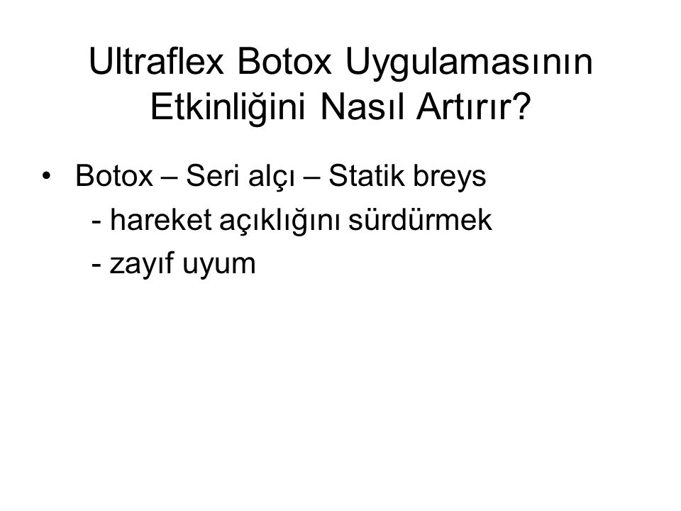 Ultraflex Botox Uygulamasının Etkinliğini Nasıl Artırır? Botox – Seri alçı – Statik breys - hareket açıklığını sürdürmek - zayıf uyum
