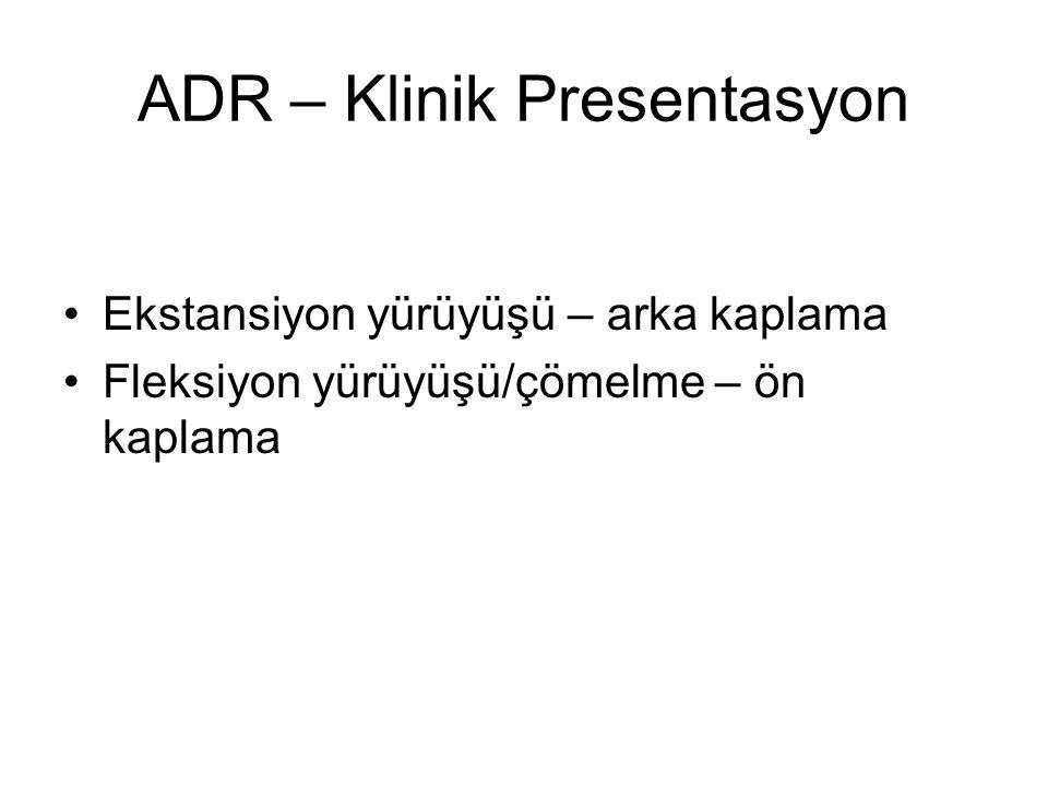 ADR – Klinik Presentasyon Ekstansiyon yürüyüşü – arka kaplama Fleksiyon yürüyüşü/çömelme – ön kaplama
