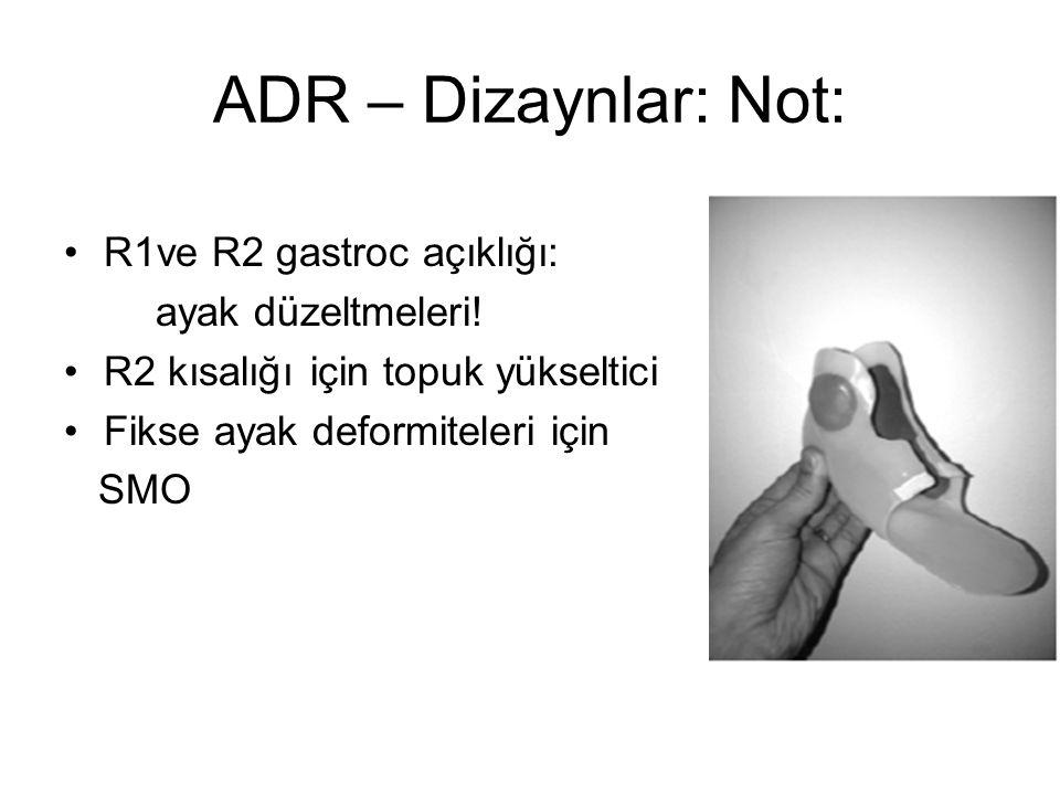 ADR – Dizaynlar: Not: R1ve R2 gastroc açıklığı: ayak düzeltmeleri! R2 kısalığı için topuk yükseltici Fikse ayak deformiteleri için SMO