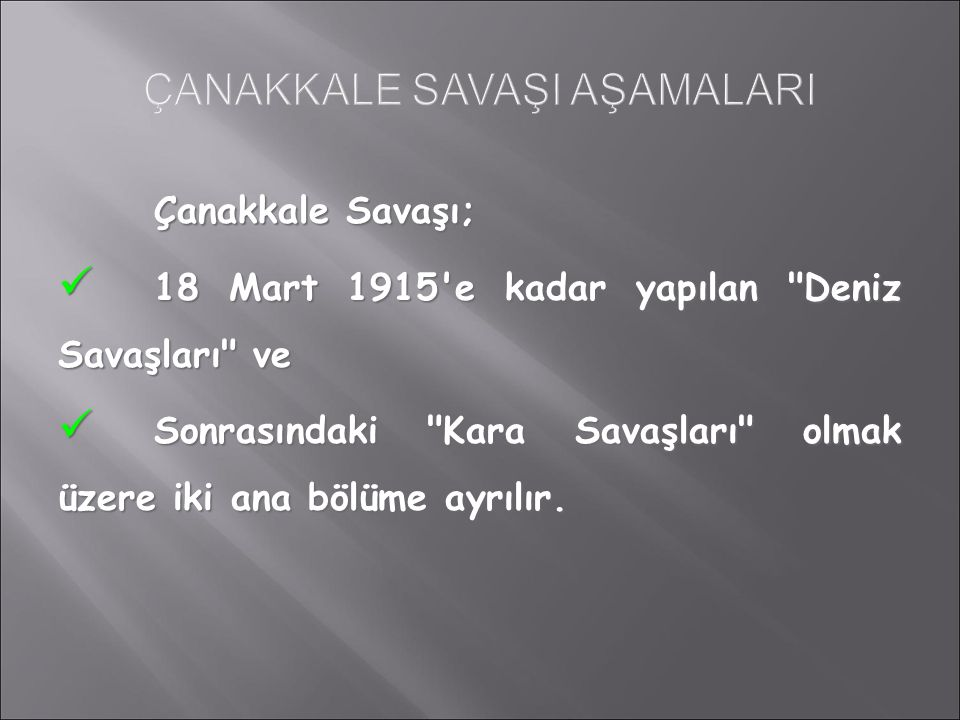 Çanakkale Savaşı; 18 Mart 1915 e kadar yapılan Deniz Savaşları ve 18 Mart 1915 e kadar yapılan Deniz Savaşları ve Sonrasındaki Kara Savaşları olmak üzere iki ana bölüme ayrılır.