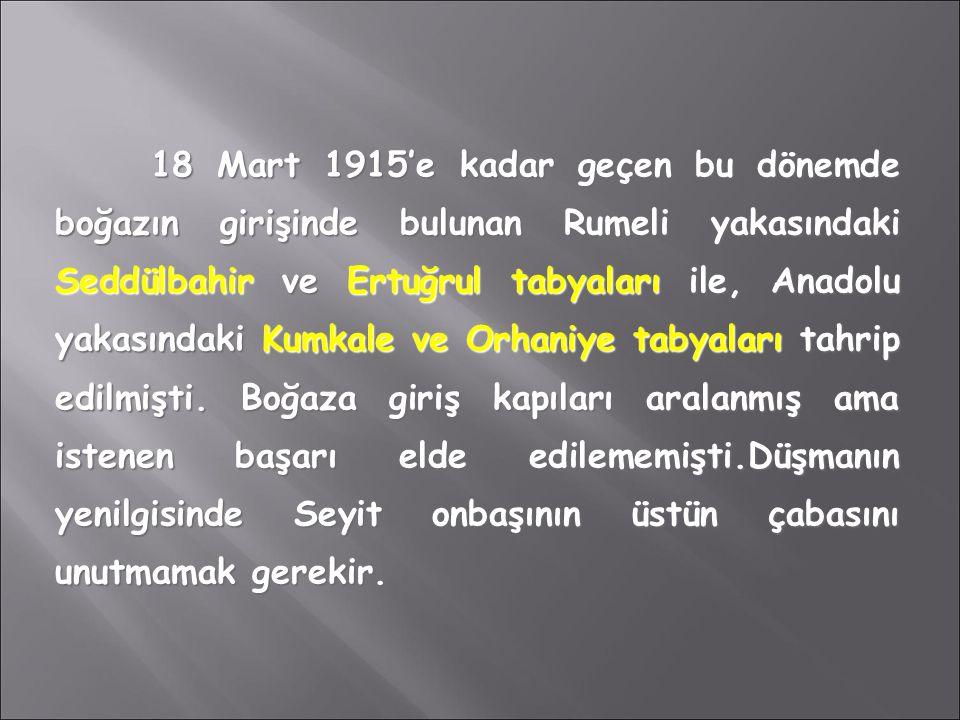 18 Mart 1915'e kadar geçen bu dönemde boğazın girişinde bulunan Rumeli yakasındaki Seddülbahir ve Ertuğrul tabyaları ile, Anadolu yakasındaki Kumkale ve Orhaniye tabyaları tahrip edilmişti.