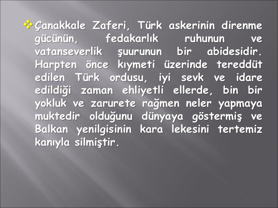  Çanakkale Zaferi, Türk askerinin direnme gücünün, fedakarlık ruhunun ve vatanseverlik şuurunun bir abidesidir. Harpten önce kıymeti üzerinde tereddü