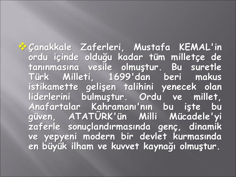  Çanakkale Zaferleri, Mustafa KEMAL'in ordu içinde olduğu kadar tüm milletçe de tanınmasına vesile olmuştur. Bu suretle Türk Milleti, 1699'dan beri m
