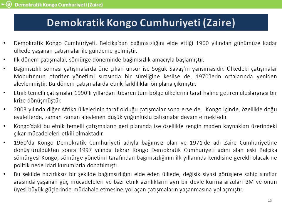 Demokratik Kongo Cumhuriyeti (Zaire) 19 Demokratik Kongo Cumhuriyeti, Belçika'dan bağımsızlığını elde ettiği 1960 yılından günümüze kadar ülkede yaşanan çatışmalar ile gündeme gelmiştir.