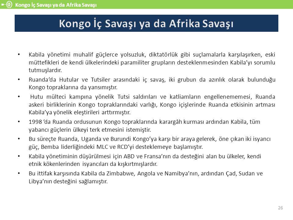 Kongo İç Savaşı ya da Afrika Savaşı 26 Kabila yönetimi muhalif güçlerce yolsuzluk, diktatörlük gibi suçlamalarla karşılaşırken, eski müttefikleri de kendi ülkelerindeki paramiliter grupların desteklenmesinden Kabila'yı sorumlu tutmuşlardır.