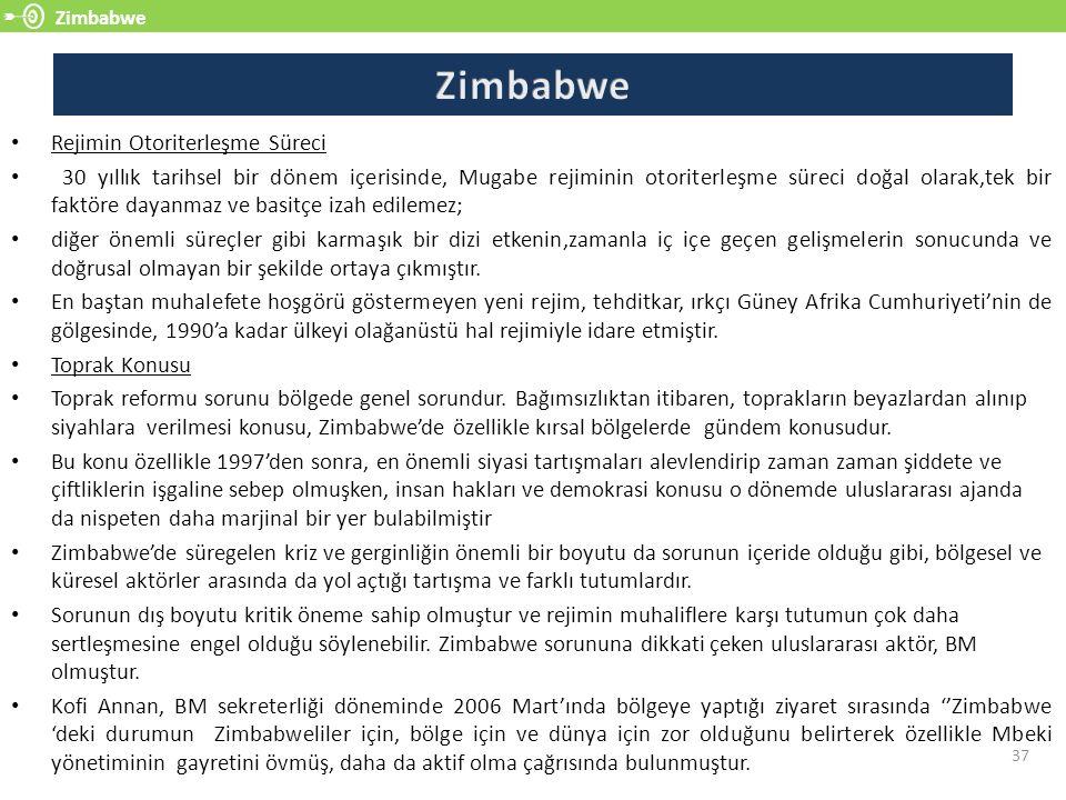 Zimbabwe 37 Rejimin Otoriterleşme Süreci 30 yıllık tarihsel bir dönem içerisinde, Mugabe rejiminin otoriterleşme süreci doğal olarak,tek bir faktöre dayanmaz ve basitçe izah edilemez; diğer önemli süreçler gibi karmaşık bir dizi etkenin,zamanla iç içe geçen gelişmelerin sonucunda ve doğrusal olmayan bir şekilde ortaya çıkmıştır.