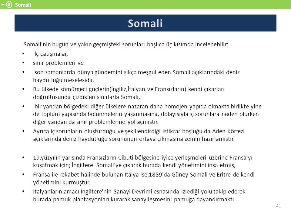 Somali 41 Somali nin bugün ve yakın geçmişteki sorunları başlıca üç kısımda incelenebilir: İç çatışmalar, sınır problemleri ve son zamanlarda dünya gündemini sıkça meşgul eden Somali açıklarındaki deniz haydutluğu meselesidir.