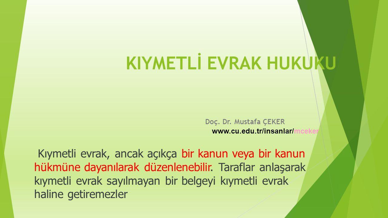 KIYMETLİ EVRAK HUKUKU Doç. Dr. Mustafa ÇEKER www.cu.edu.tr/insanlar/mceker Kıymetli evrak, ancak açıkça bir kanun veya bir kanun hükmüne dayanılarak d
