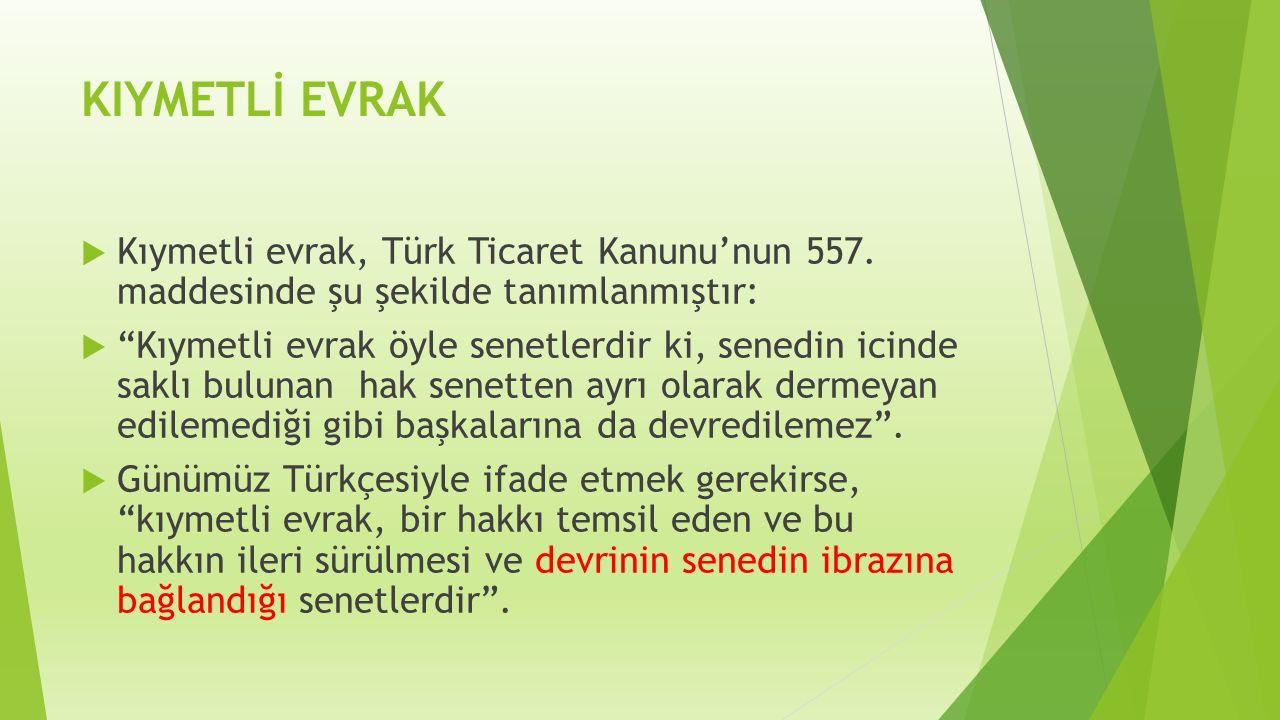 """KIYMETLİ EVRAK  Kıymetli evrak, Türk Ticaret Kanunu'nun 557. maddesinde şu şekilde tanımlanmıştır:  """"Kıymetli evrak öyle senetlerdir ki, senedin ici"""