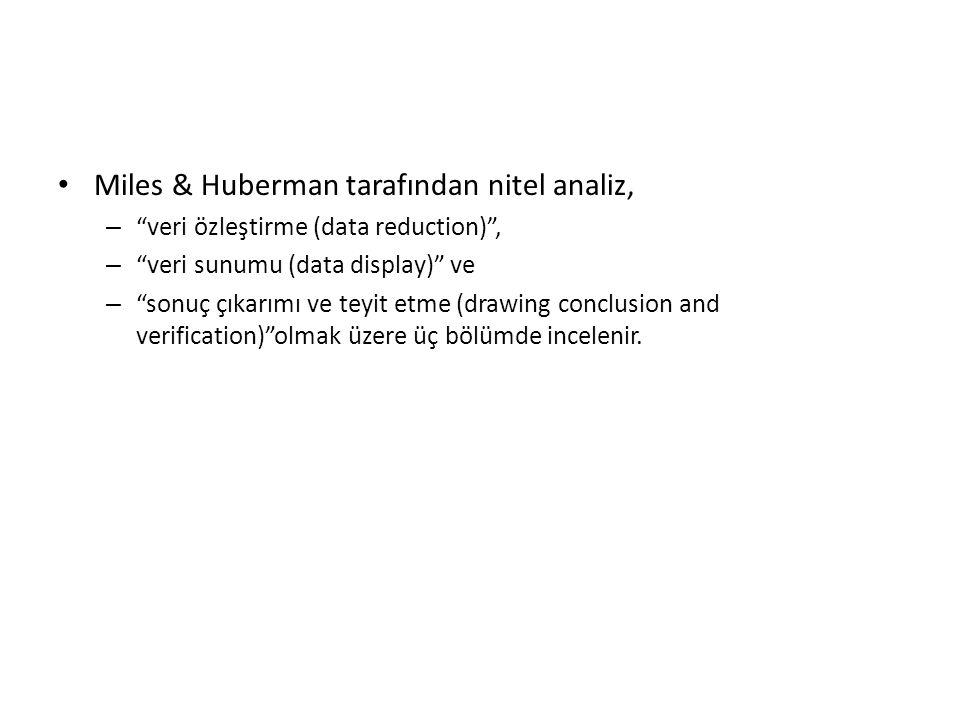 Miles & Huberman tarafından nitel analiz, – veri özleştirme (data reduction) , – veri sunumu (data display) ve – sonuç çıkarımı ve teyit etme (drawing conclusion and verification) olmak üzere üç bölümde incelenir.