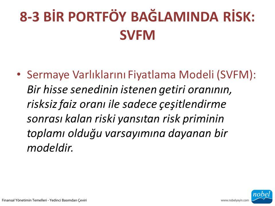 8-3 BİR PORTFÖY BAĞLAMINDA RİSK: SVFM Sermaye Varlıklarını Fiyatlama Modeli (SVFM): Bir hisse senedinin istenen getiri oranının, risksiz faiz oranı ile sadece çeşitlendirme sonrası kalan riski yansıtan risk priminin toplamı olduğu varsayımına dayanan bir modeldir.