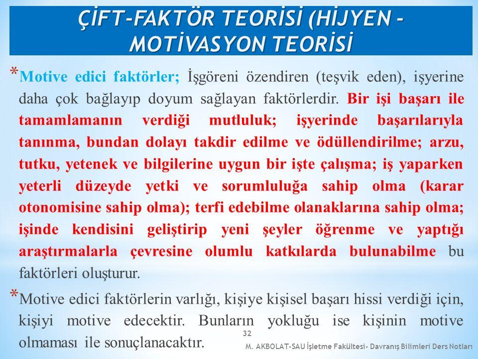 M. AKBOLAT-SAU İşletme Fakültesi- Davranış Bilimleri Ders Notları 32 * Motive edici faktörler; İşgöreni özendiren (teşvik eden), işyerine daha çok bağ