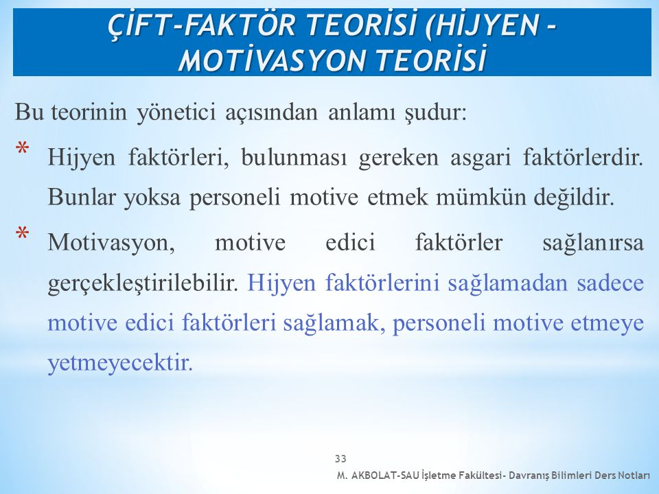 M. AKBOLAT-SAU İşletme Fakültesi- Davranış Bilimleri Ders Notları 33 Bu teorinin yönetici açısından anlamı şudur: * Hijyen faktörleri, bulunması gerek