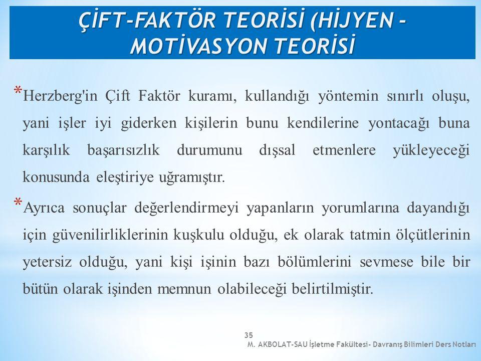 M. AKBOLAT-SAU İşletme Fakültesi- Davranış Bilimleri Ders Notları 35 * Herzberg'in Çift Faktör kuramı, kullandığı yöntemin sınırlı oluşu, yani işler i