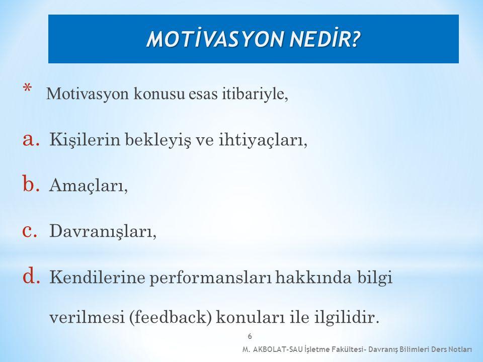M. AKBOLAT-SAU İşletme Fakültesi- Davranış Bilimleri Ders Notları 6 * Motivasyon konusu esas itibariyle, a. Kişilerin bekleyiş ve ihtiyaçları, b. Amaç