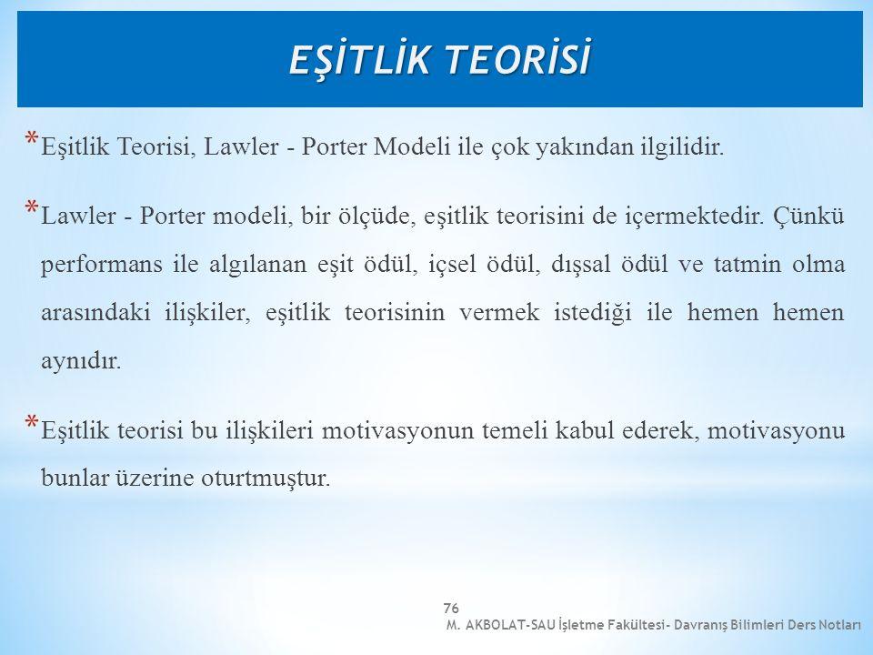 M. AKBOLAT-SAU İşletme Fakültesi- Davranış Bilimleri Ders Notları 76 * Eşitlik Teorisi, Lawler - Porter Modeli ile çok yakından ilgilidir. * Lawler -