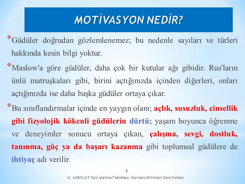 M. AKBOLAT-SAU İşletme Fakültesi- Davranış Bilimleri Ders Notları 8 * Güdüler doğrudan gözlemlenemez; bu nedenle sayıları ve türleri hakkında kesin bi