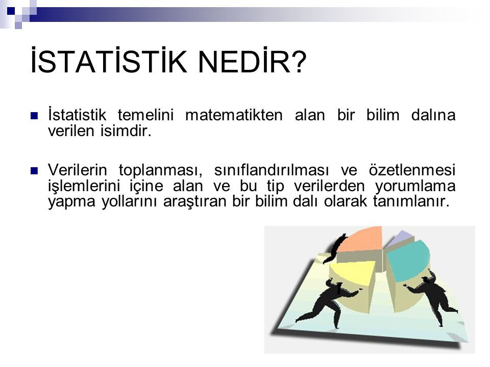 İSTATİSTİK NEDİR? İstatistik temelini matematikten alan bir bilim dalına verilen isimdir. Verilerin toplanması, sınıflandırılması ve özetlenmesi işlem