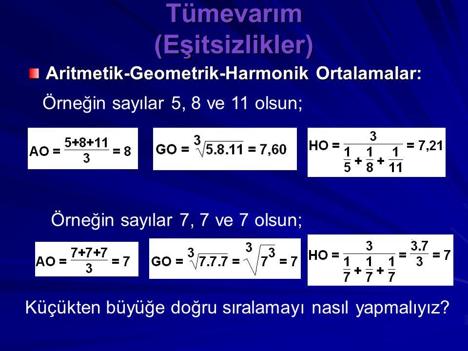 Tümevarım (Eşitsizlikler) Aritmetik-Geometrik-Harmonik Ortalamalar: Üç pozitif reel sayının toplamlarının 3 e bölümü AO, çarpımlarının küp kökü GO, ve
